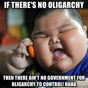 fat chinese kid - IF THERE'S NO OLIGARCHY then there ain't no government for oligarchy to control! HAHA