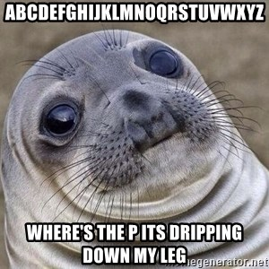 Awkward Seal - Abcdefghijklmnoqrstuvwxyz Where's the p its dripping down my leg