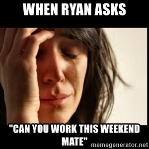 """First World Problems - When Ryan asks """"can you work this weekend mate"""""""
