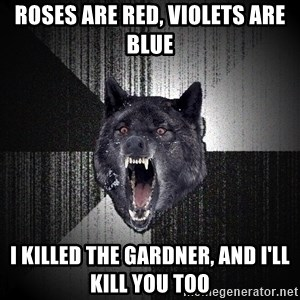 Insanity Wolf - roses are red, violets are blue i killed the Gardner, and I'll kill you too