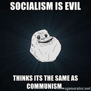 Forever Alone - socialism is evil thinks its the same as communism..