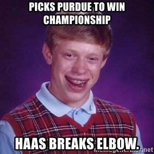 Bad Luck Brian - Picks Purdue to win Championship Haas breaks elbow.