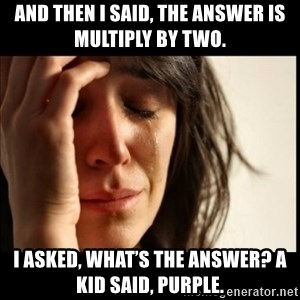 First World Problems - And then I said, the answer is multiply by two.  I asked, what's the answer? A kid said, purple.