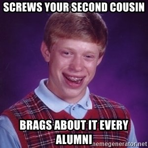 Bad Luck Brian - SCREWS YOUR SECOND COUSIN BRAGS ABOUT IT EVERY ALUMNI