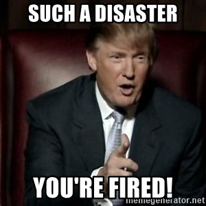 Donald Trump - Such a disaster You're fired!