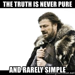Winter is Coming - the truth is never pure  and rarely simple