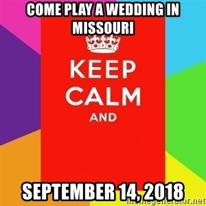 Keep calm and - Come play a wedding in Missouri September 14, 2018