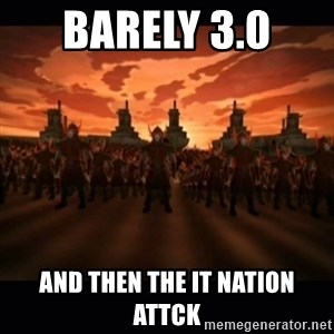 until the fire nation attacked. - Barely 3.0  And then the IT nation attck