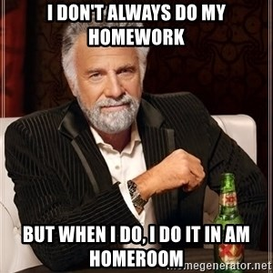 The Most Interesting Man In The World - I don't always do my homework but when i do, i do it in am homeroom