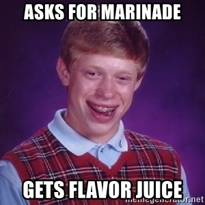 Bad Luck Brian - Asks for marinade Gets flavor juice