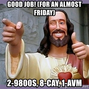 buddy jesus - good job! (for an almost friday) 2-9800s, 8-cay, 1-avm