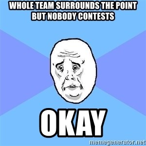 Okay Guy - Whole team surrounds the point but nobody contests Okay