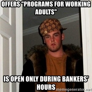 """Scumbag Steve - Offers """"programs for working adults""""  Is open only during bankers' hours"""