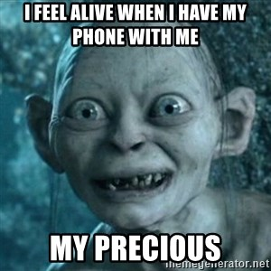 My Precious Gollum - I FEEL ALIVE WHEN I HAVE MY PHONE WITH ME MY PRECIOUS