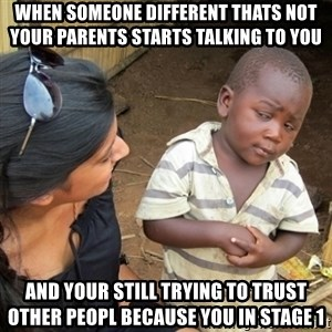 Skeptical 3rd World Kid - when someone different thats not your parents starts talking to you  and your still trying to trust other peopl because you in stage 1
