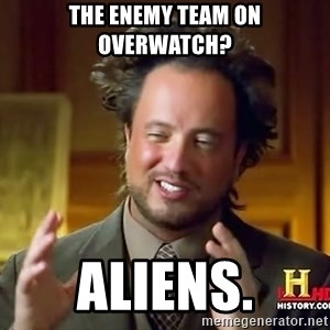 Ancient Aliens - The enemy team on overwatch? Aliens.