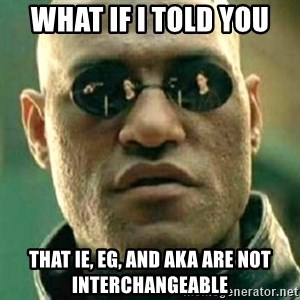 what if i told you matri - What if i told you that ie, eg, and aka are not interchangeable