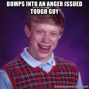 Bad Luck Brian - Bumps into an anger issued tough guy