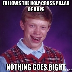 Bad Luck Brian - Follows the Holy Cross pillar of hope Nothing goes right