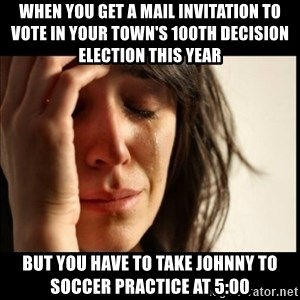 First World Problems - when you get a mail invitation to vote in your town's 100th decision election this year but you have to take johnny to soccer practice at 5:00