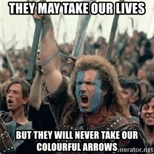 Brave Heart Freedom - they may take our lives but they will never take our colourful arrows