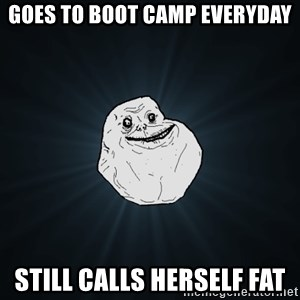 Forever Alone - Goes to boot camp everyday Still calls herself fat