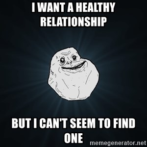 Forever Alone - I Want a healthy relationship but i can't seem to find one