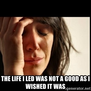 First World Problems - The life i led was not a good as i wished it was
