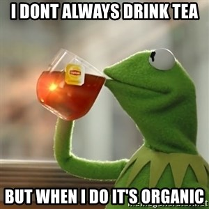 Kermit The Frog Drinking Tea - I dont always drink tea but when i do it's organic