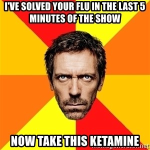 Diagnostic House - I've solved your flu in the last 5 minutes of the show now take this ketamine