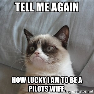 Grumpy cat good - Tell me again How lucky I am to be a pilots'wife.