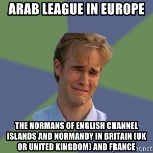 Sad Face Guy - Arab League in Europe  The Normans of English Channel Islands and Normandy in Britain (UK or United Kingdom) and France