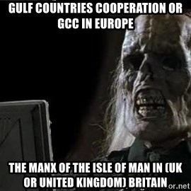 OP will surely deliver skeleton - Gulf Countries Cooperation or GCC in Europe  The Manx of The Isle of Man in (UK or United Kingdom) Britain
