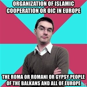 Privilege Denying Dude - Organization of Islamic Cooperation or OIC in Europe  The Roma or Romani or Gypsy People of the Balkans and all of Europe