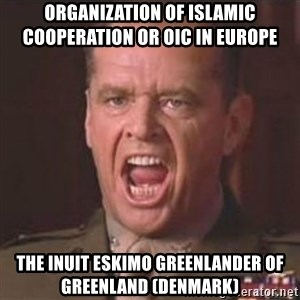 Jack Nicholson - You can't handle the truth! - Organization of Islamic Cooperation or OIC in Europe  The Inuit Eskimo Greenlander of Greenland (Denmark)