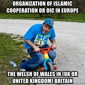 Thug Life on a Trike - Organization of Islamic Cooperation or OIC in Europe  The Welsh of Wales in (UK or United Kingdom) Britain