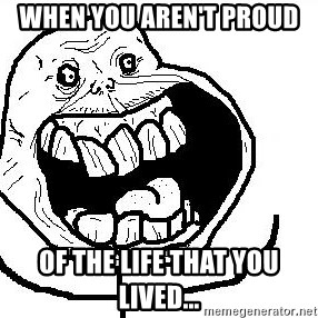 Happy Forever Alone - when you aren't proud  of the life that you lived...