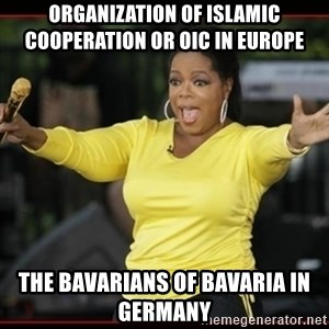 Overly-Excited Oprah!!!  - Organization of Islamic Cooperation or OIC in Europe  The Bavarians of Bavaria in Germany