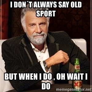The Most Interesting Man In The World - I don´t always say old sport  but when I do , oh wait I do