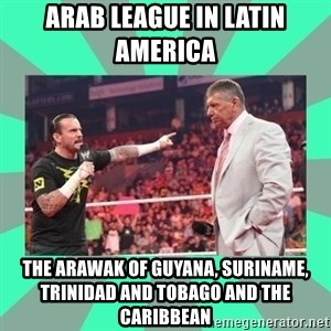 CM Punk Apologize! - Arab League in Latin America  The Arawak of Guyana, Suriname, Trinidad and Tobago and the Caribbean