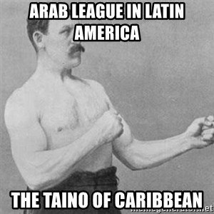 overly manly man - Arab League in Latin America  The Taino of Caribbean
