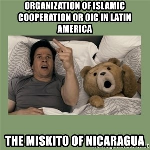 Ted Movie - Organization of Islamic Cooperation or OIC in Latin America  The Miskito of Nicaragua