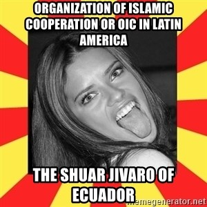 La Tipa Hueca - Organization of Islamic Cooperation or OIC in Latin America  The Shuar Jivaro of Ecuador