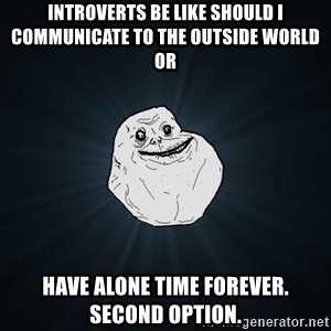 Forever Alone - Introverts be like should i communicate to the outside world or have alone time forever. second option.