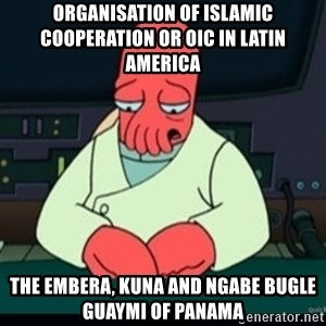 Sad Zoidberg - Organisation of Islamic Cooperation or OIC in Latin America  The Embera, Kuna and Ngabe Bugle Guaymi of Panama