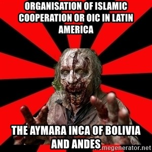 Zombie - Organisation of Islamic Cooperation or OIC in Latin America  The Aymara Inca of Bolivia and Andes