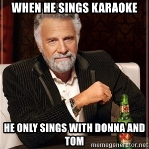 The Most Interesting Man In The World - When He Sings Karaoke He Only Sings with Donna and Tom