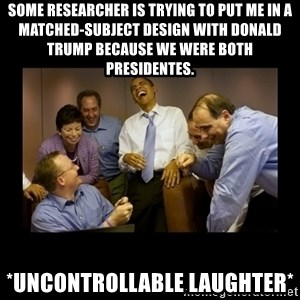 obama laughing  - Some researcher is trying to put me in a matched-subject design with Donald Trump because we were both presidentes. *uncontrollable laughter*