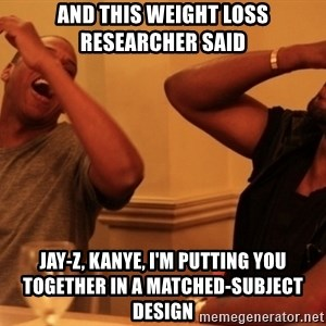 Jay-Z & Kanye Laughing - And this weight loss researcher said Jay-Z, Kanye, I'm putting you together in a matched-subject design