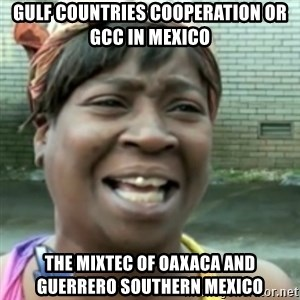 Ain't nobody got time fo dat so - Gulf Countries Cooperation or GCC in Mexico  The Mixtec of Oaxaca and Guerrero Southern Mexico